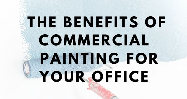 The Benefits Of Commercial Painting For Your Office